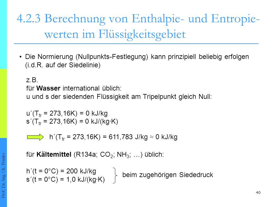 40 4.2.3Berechnung von Enthalpie- und Entropie- werten im Flüssigkeitsgebiet Prof. Dr.-Ing. Ch. Franke Die Normierung (Nullpunkts-Festlegung) kann pri