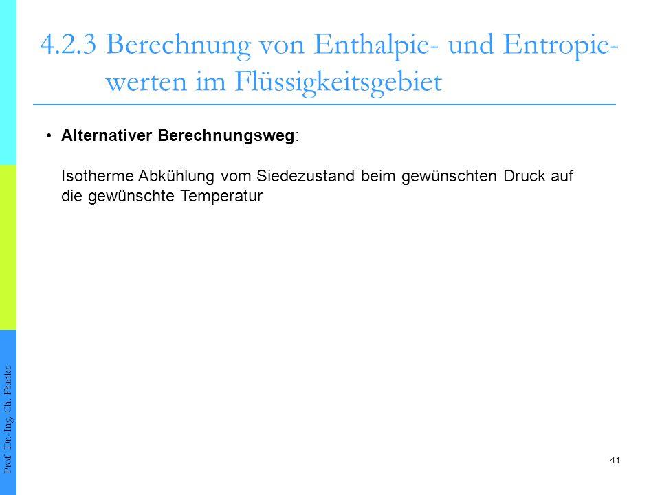 41 4.2.3Berechnung von Enthalpie- und Entropie- werten im Flüssigkeitsgebiet Prof. Dr.-Ing. Ch. Franke Alternativer Berechnungsweg: Isotherme Abkühlun