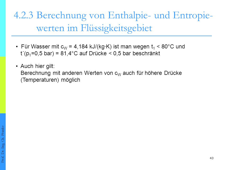 43 4.2.3Berechnung von Enthalpie- und Entropie- werten im Flüssigkeitsgebiet Prof. Dr.-Ing. Ch. Franke Für Wasser mit c W = 4,184 kJ/(kg ∙ K) ist man