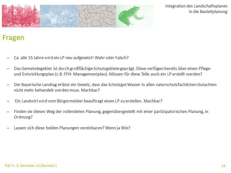 Integration des Landschaftsplanes in die Bauleitplanung PuE III, 3. Semester LA (Bachelor) 14 Fragen  Ca. alle 15 Jahre wird ein LP neu aufgesetzt! W