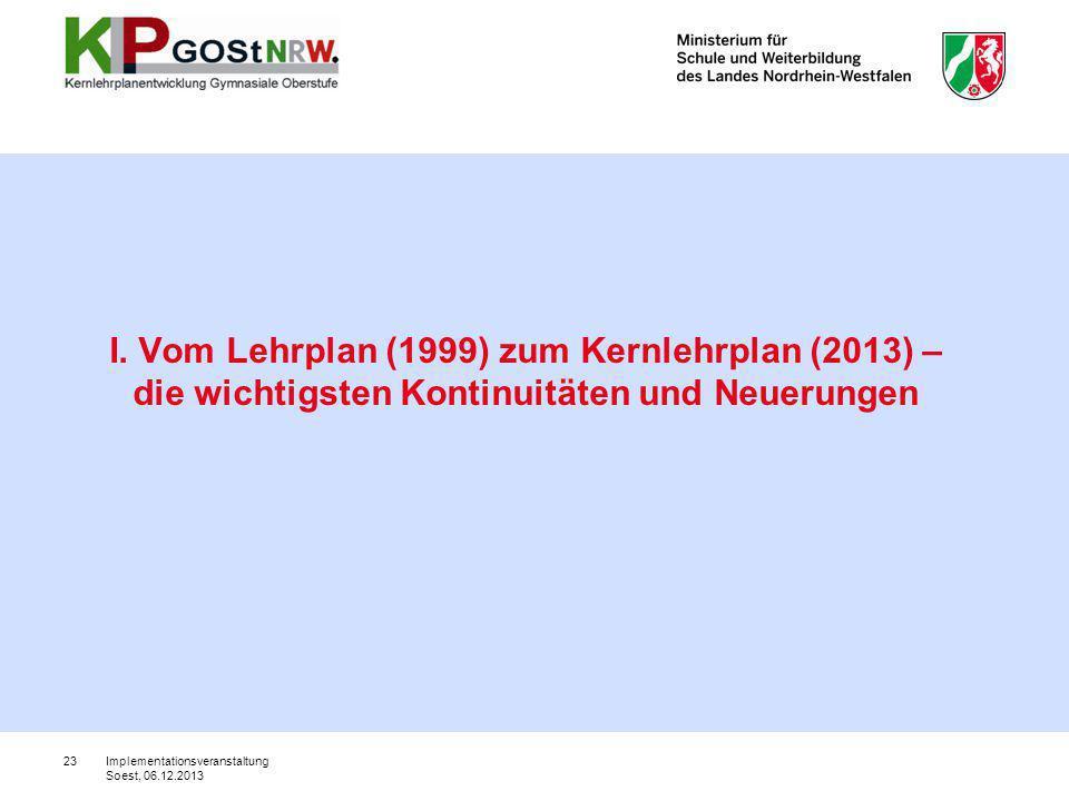 23 I. Vom Lehrplan (1999) zum Kernlehrplan (2013) – die wichtigsten Kontinuitäten und Neuerungen Implementationsveranstaltung Soest, 06.12.2013