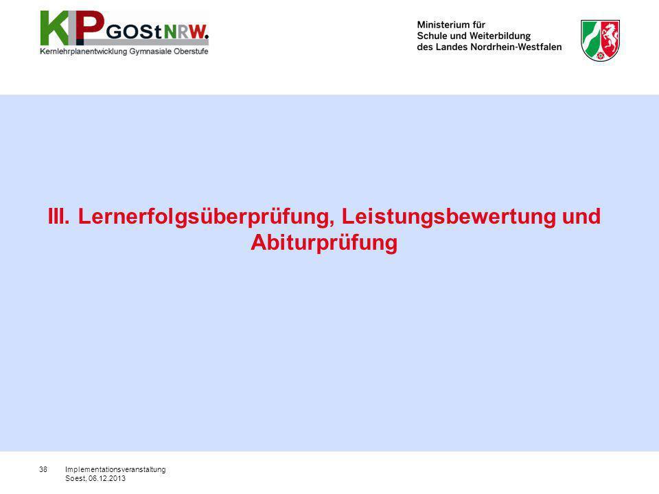 38 III. Lernerfolgsüberprüfung, Leistungsbewertung und Abiturprüfung Implementationsveranstaltung Soest, 06.12.2013