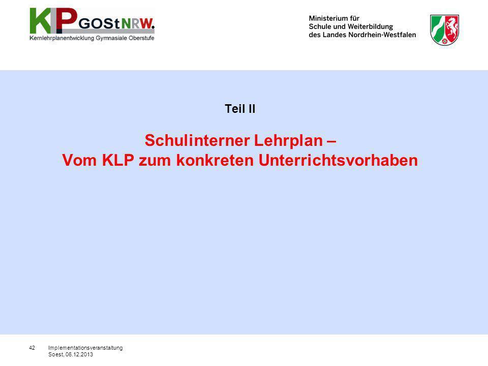 42 Teil II Schulinterner Lehrplan – Vom KLP zum konkreten Unterrichtsvorhaben Implementationsveranstaltung Soest, 06.12.2013