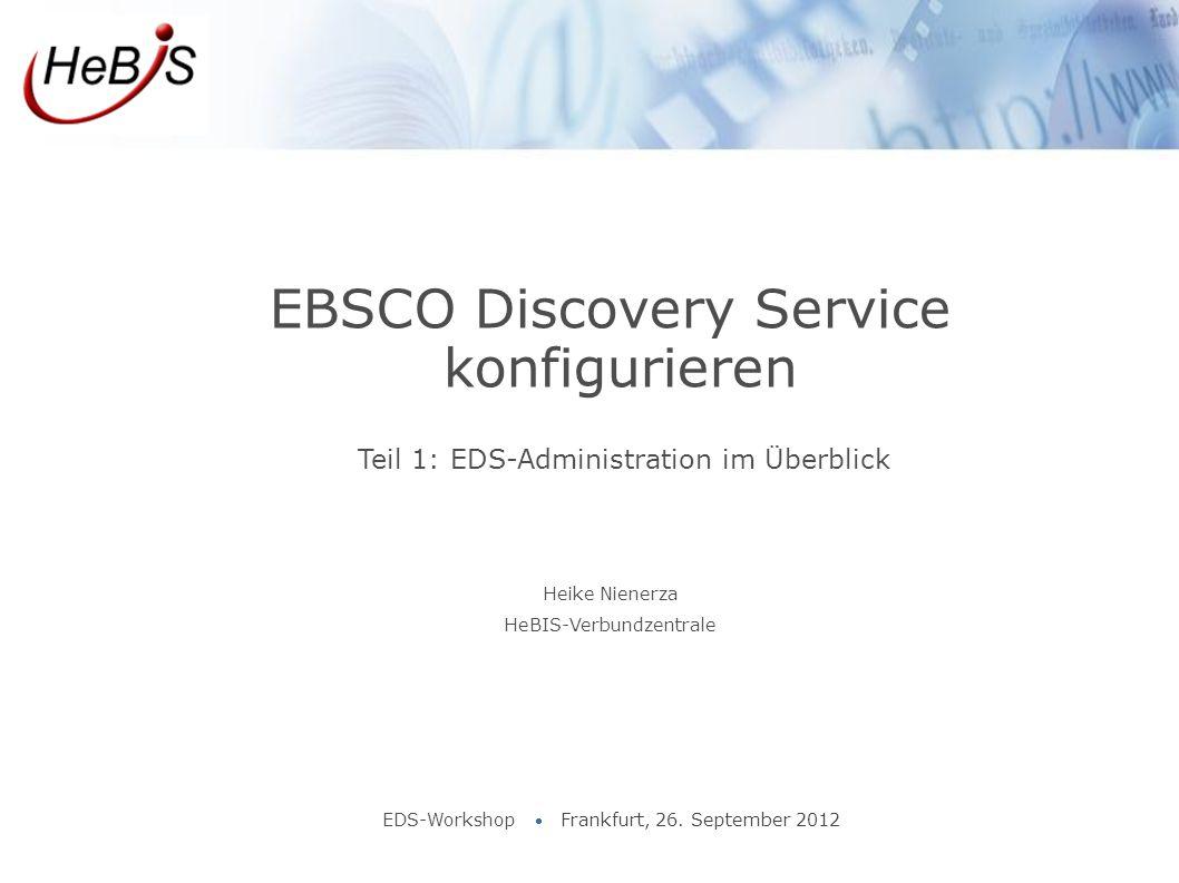 Teil 1: EDS-Administration im Überblick EBSCO Discovery Service konfigurieren EDS-Workshop  Frankfurt, 26. September 2012 Heike Nienerza HeBIS-Verbun
