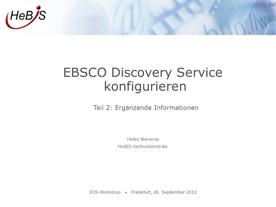 Teil 2: Ergänzende Informationen EBSCO Discovery Service konfigurieren EDS-Workshop  Frankfurt, 26. September 2012 Heike Nienerza HeBIS-Verbundzentra