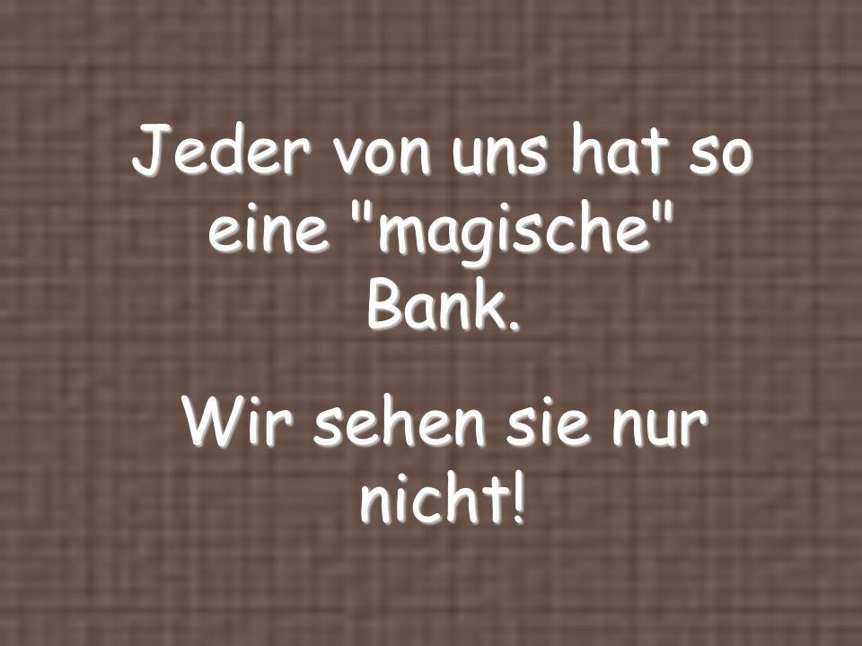 Jeder von uns hat so eine magische Bank. Wir sehen sie nur nicht!