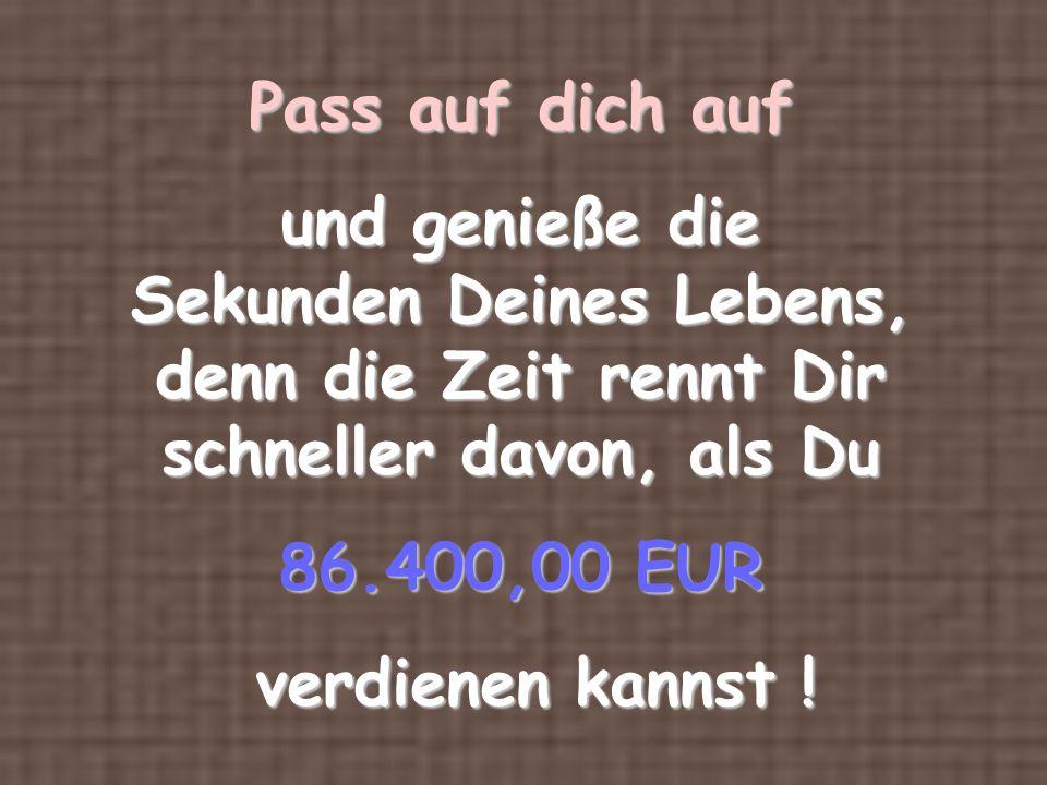Pass auf dich auf und genieße die Sekunden Deines Lebens, denn die Zeit rennt Dir schneller davon, als Du 86.400,00 EUR verdienen kannst .