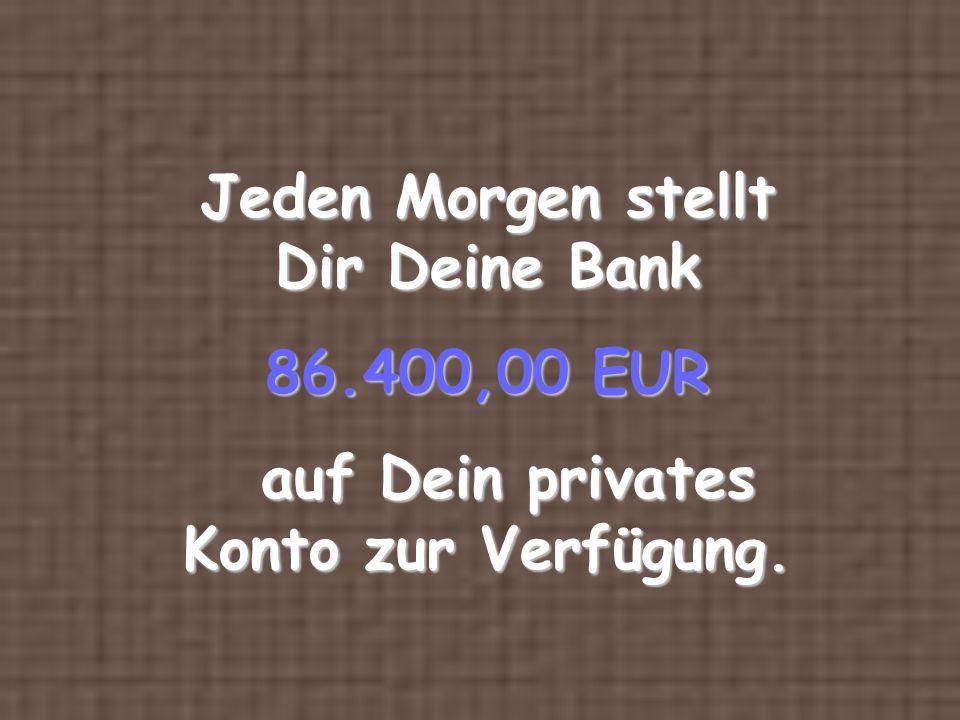 Jeden Morgen stellt Dir Deine Bank 86.400,00 EUR auf Dein privates Konto zur Verfügung.