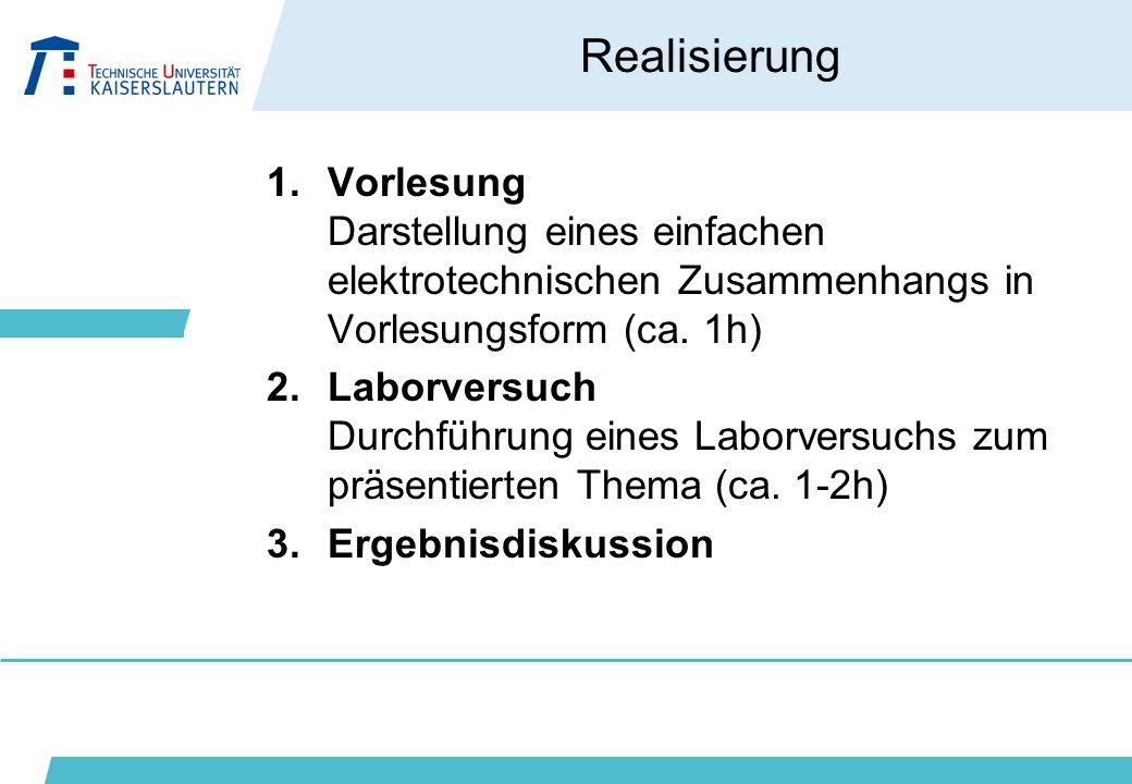 Realisierung 1.Vorlesung Darstellung eines einfachen elektrotechnischen Zusammenhangs in Vorlesungsform (ca. 1h) 2.Laborversuch Durchführung eines Lab