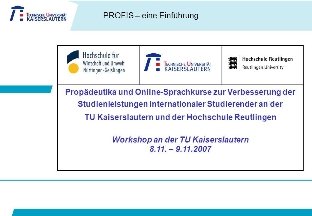 PROFIS – eine Einführung Propädeutika und Online-Sprachkurse zur Verbesserung der Studienleistungen internationaler Studierender an der TU Kaiserslautern und der Hochschule Reutlingen Workshop an der TU Kaiserslautern 8.11.