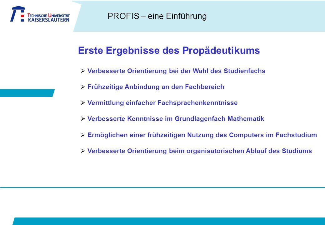 PROFIS – eine Einführung Erste Ergebnisse des Propädeutikums  Verbesserte Orientierung bei der Wahl des Studienfachs  Frühzeitige Anbindung an den F