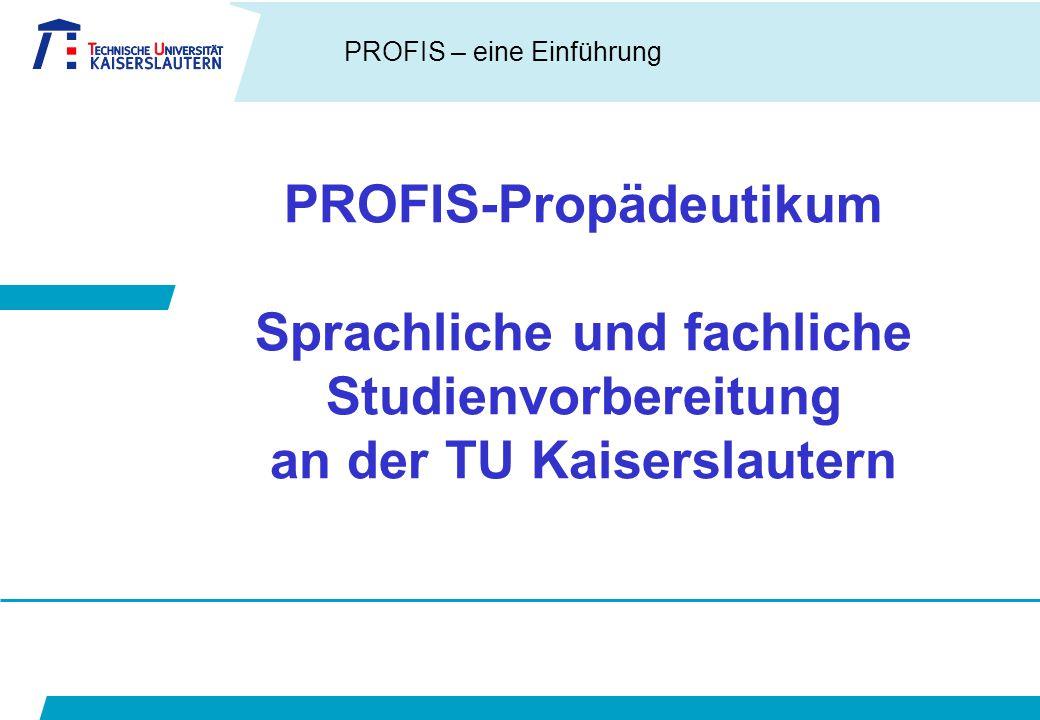 PROFIS – eine Einführung PROFIS-Propädeutikum Sprachliche und fachliche Studienvorbereitung an der TU Kaiserslautern
