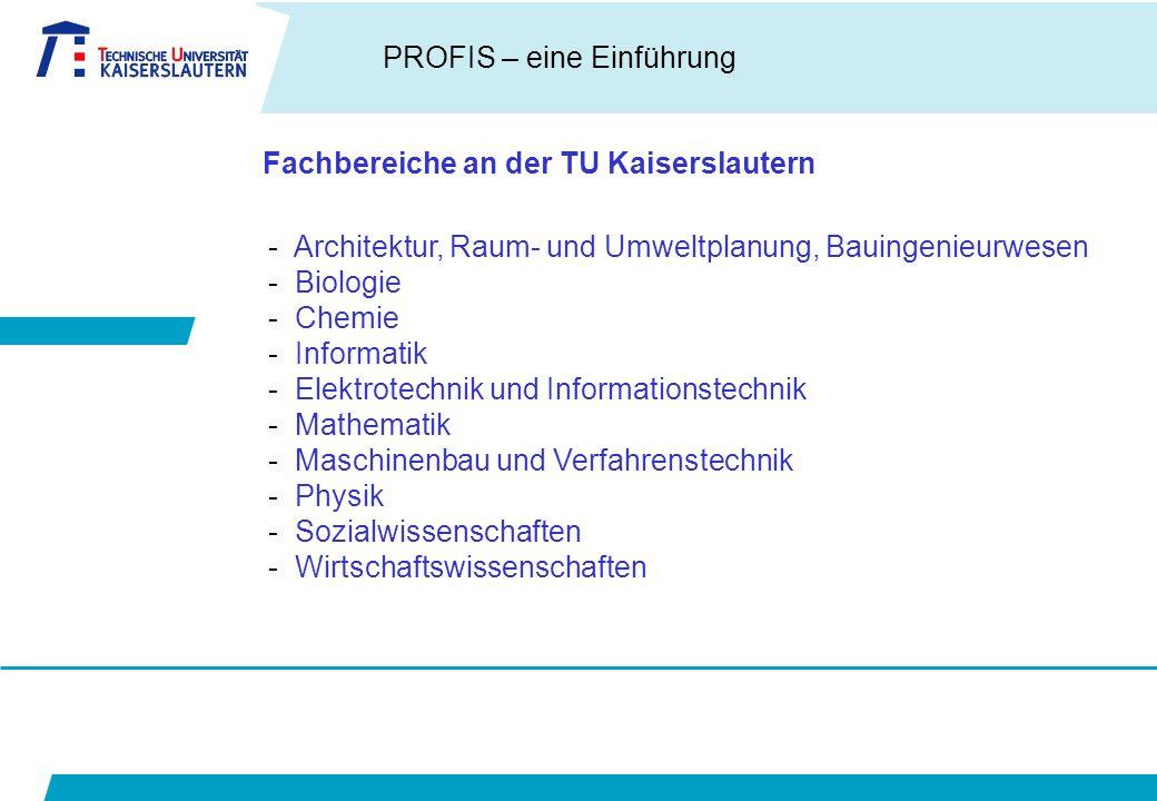 PROFIS – eine Einführung Fachbereiche an der TU Kaiserslautern - Architektur, Raum- und Umweltplanung, Bauingenieurwesen - Biologie - Chemie - Informatik - Elektrotechnik und Informationstechnik - Mathematik - Maschinenbau und Verfahrenstechnik - Physik - Sozialwissenschaften - Wirtschaftswissenschaften