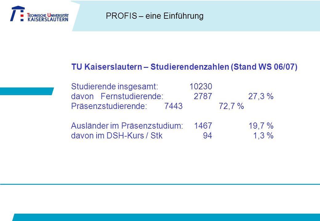 PROFIS – eine Einführung TU Kaiserslautern – Studierendenzahlen (Stand WS 06/07) Studierende insgesamt:10230 davon Fernstudierende: 278727,3 % Präsenzstudierende: 744372,7 % Ausländer im Präsenzstudium: 1467 19,7 % davon im DSH-Kurs / Stk 94 1,3 %