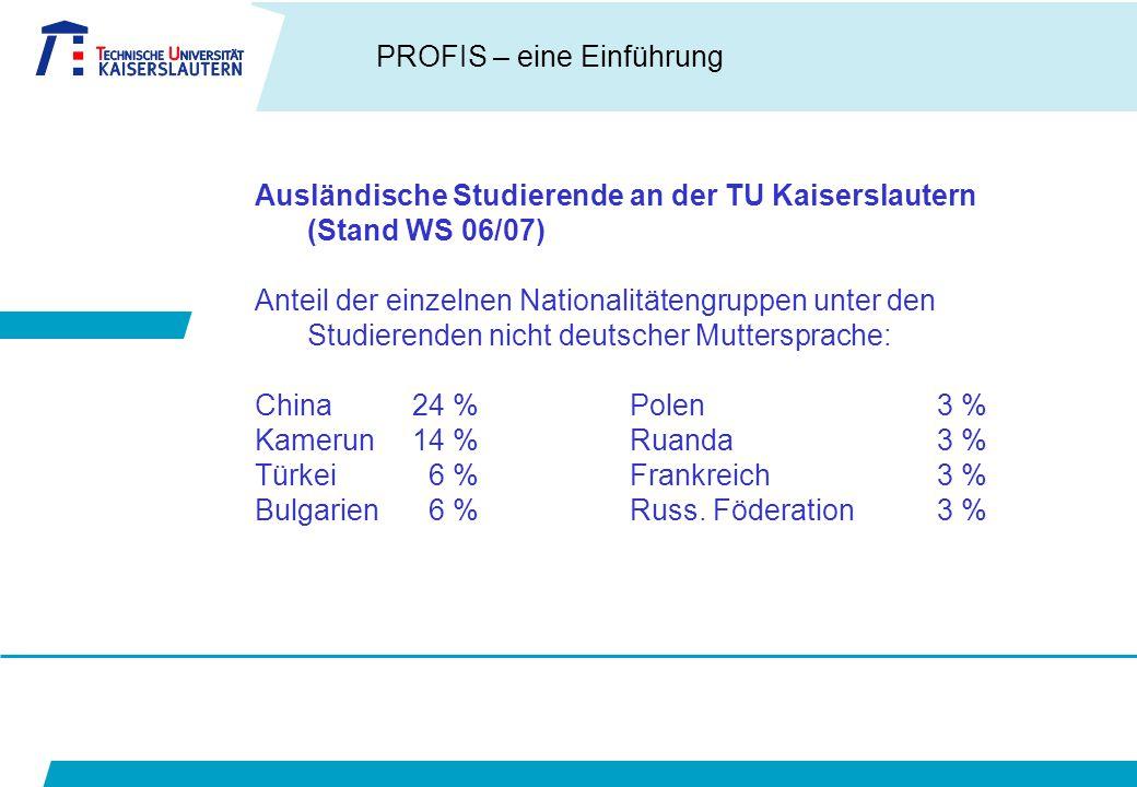 PROFIS – eine Einführung Ausländische Studierende an der TU Kaiserslautern (Stand WS 06/07) Anteil der einzelnen Nationalitätengruppen unter den Studierenden nicht deutscher Muttersprache: China24 % Polen3 % Kamerun14 % Ruanda3 % Türkei 6 % Frankreich3 % Bulgarien 6 % Russ.