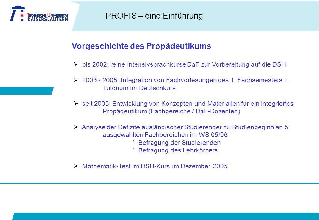 PROFIS – eine Einführung Vorgeschichte des Propädeutikums  bis 2002: reine Intensivsprachkurse DaF zur Vorbereitung auf die DSH  2003 - 2005: Integration von Fachvorlesungen des 1.