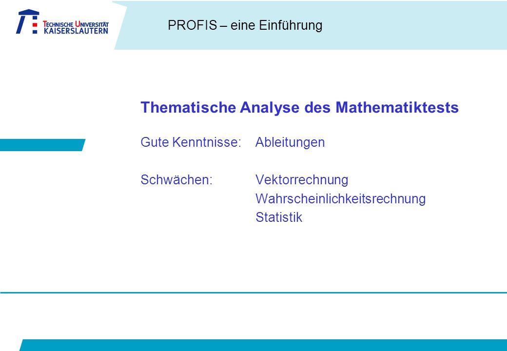 PROFIS – eine Einführung Thematische Analyse des Mathematiktests Gute Kenntnisse:Ableitungen Schwächen:Vektorrechnung Wahrscheinlichkeitsrechnung Statistik