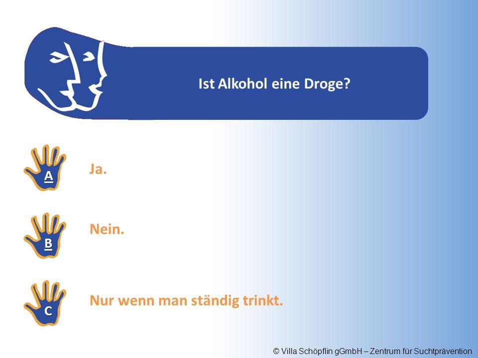 © Villa Schöpflin gGmbH – Zentrum für Suchtprävention Ist Alkohol eine Droge? AAAA BBBB CCCC Ja. Nein. Nur wenn man ständig trinkt.