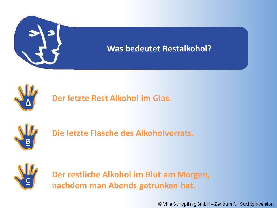 © Villa Schöpflin gGmbH – Zentrum für Suchtprävention Was bedeutet Restalkohol? AAAA BBBB CCCC Der letzte Rest Alkohol im Glas. Die letzte Flasche des
