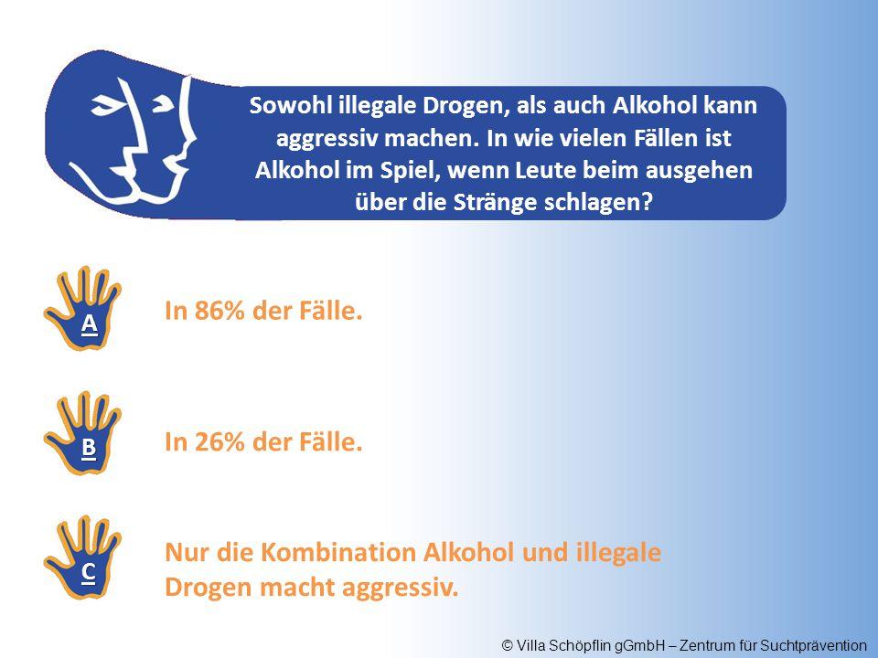 © Villa Schöpflin gGmbH – Zentrum für Suchtprävention Sowohl illegale Drogen, als auch Alkohol kann aggressiv machen. In wie vielen Fällen ist Alkohol