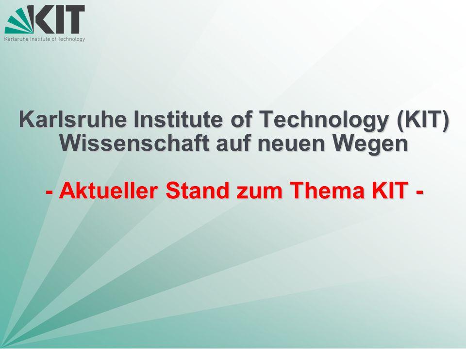 Karlsruhe Institute of Technology (KIT) Wissenschaft auf neuen Wegen - Aktueller Stand zum Thema KIT -