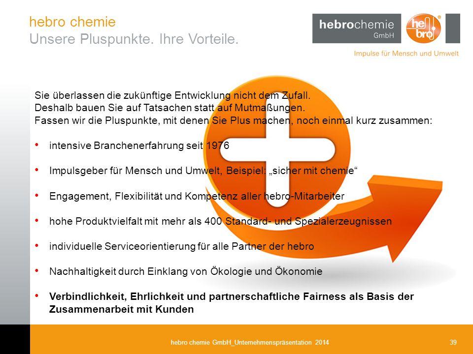 39hebro chemie GmbH_Unternehmenspräsentation 2014 Sie überlassen die zukünftige Entwicklung nicht dem Zufall. Deshalb bauen Sie auf Tatsachen statt au