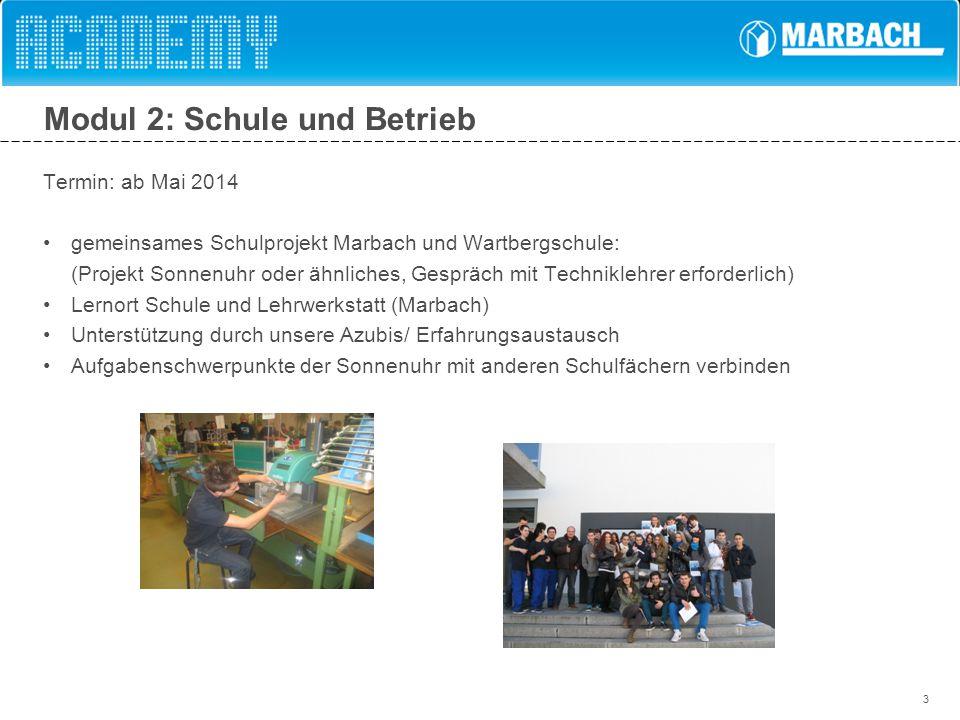 3 Modul 2: Schule und Betrieb Termin: ab Mai 2014 gemeinsames Schulprojekt Marbach und Wartbergschule: (Projekt Sonnenuhr oder ähnliches, Gespräch mit