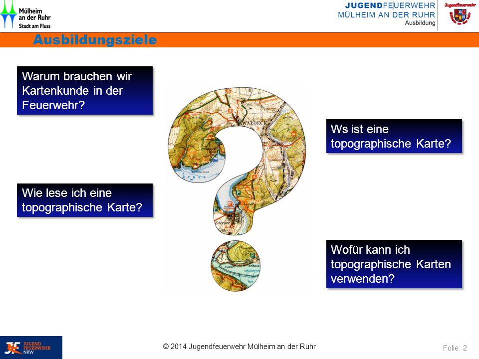 © 2014 Jugendfeuerwehr Mülheim an der Ruhr Ausbildungsziele Folie: 2 Warum brauchen wir Kartenkunde in der Feuerwehr? Ws ist eine topographische Karte