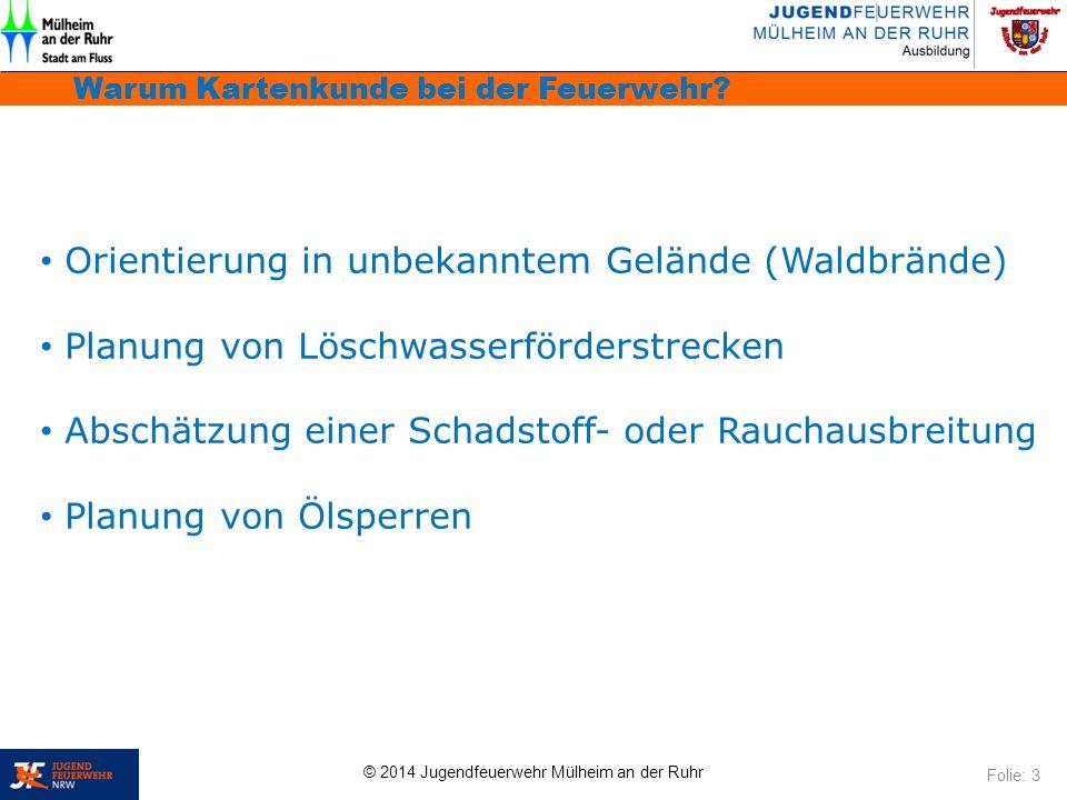© 2014 Jugendfeuerwehr Mülheim an der Ruhr Warum Kartenkunde bei der Feuerwehr? Folie: 3 Orientierung in unbekanntem Gelände (Waldbrände) Planung von