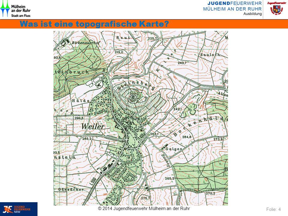 © 2014 Jugendfeuerwehr Mülheim an der Ruhr Was ist eine topografische Karte? Folie: 4