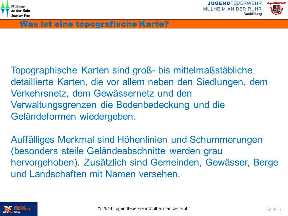 © 2014 Jugendfeuerwehr Mülheim an der Ruhr Was ist eine topografische Karte? Folie: 5 Topographische Karten sind groß- bis mittelmaßstäbliche detailli