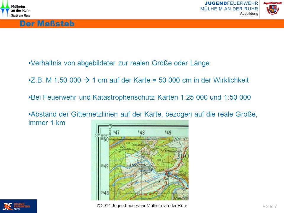 © 2014 Jugendfeuerwehr Mülheim an der Ruhr Der Maßstab Folie: 7 Verhältnis von abgebildeter zur realen Größe oder Länge Z.B. M 1:50 000  1 cm auf der