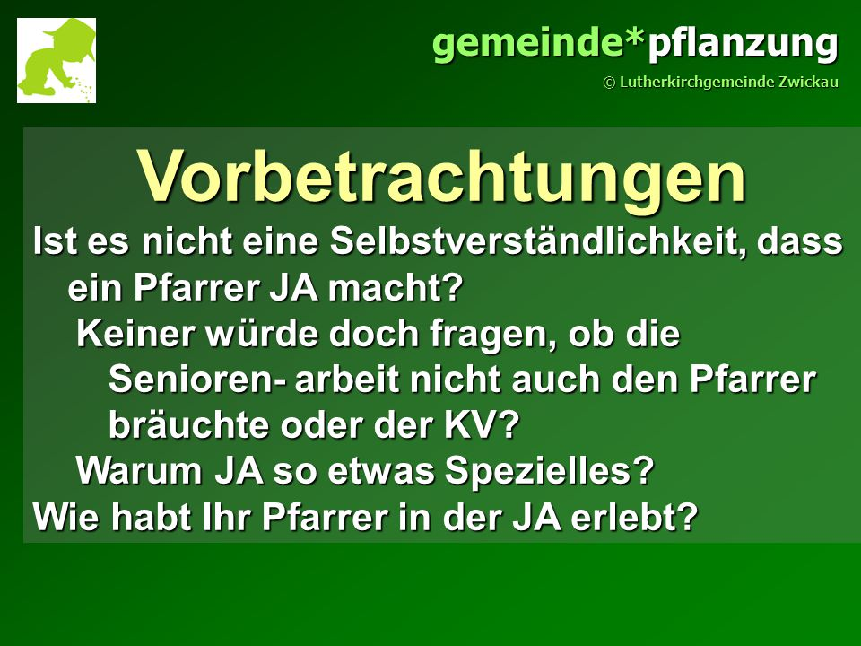 gemeinde*pflanzung © Lutherkirchgemeinde Zwickau Vorbetrachtungen Ist es nicht eine Selbstverständlichkeit, dass ein Pfarrer JA macht.