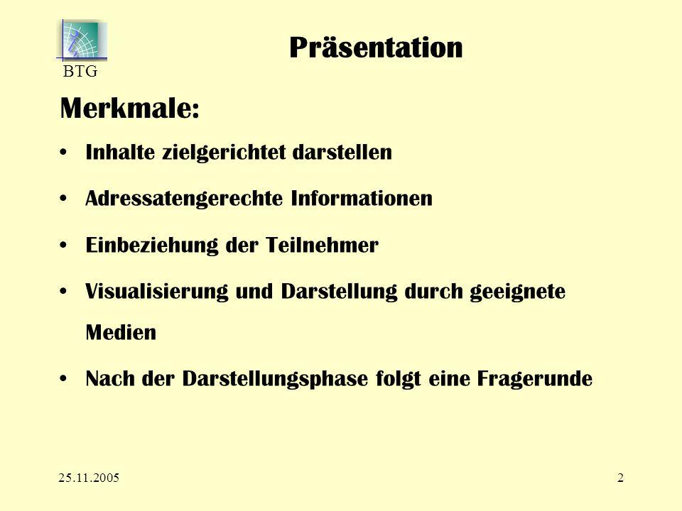 BTG 25.11.20052 Merkmale: Inhalte zielgerichtet darstellen Adressatengerechte Informationen Einbeziehung der Teilnehmer Visualisierung und Darstellung durch geeignete Medien Nach der Darstellungsphase folgt eine Fragerunde Präsentation