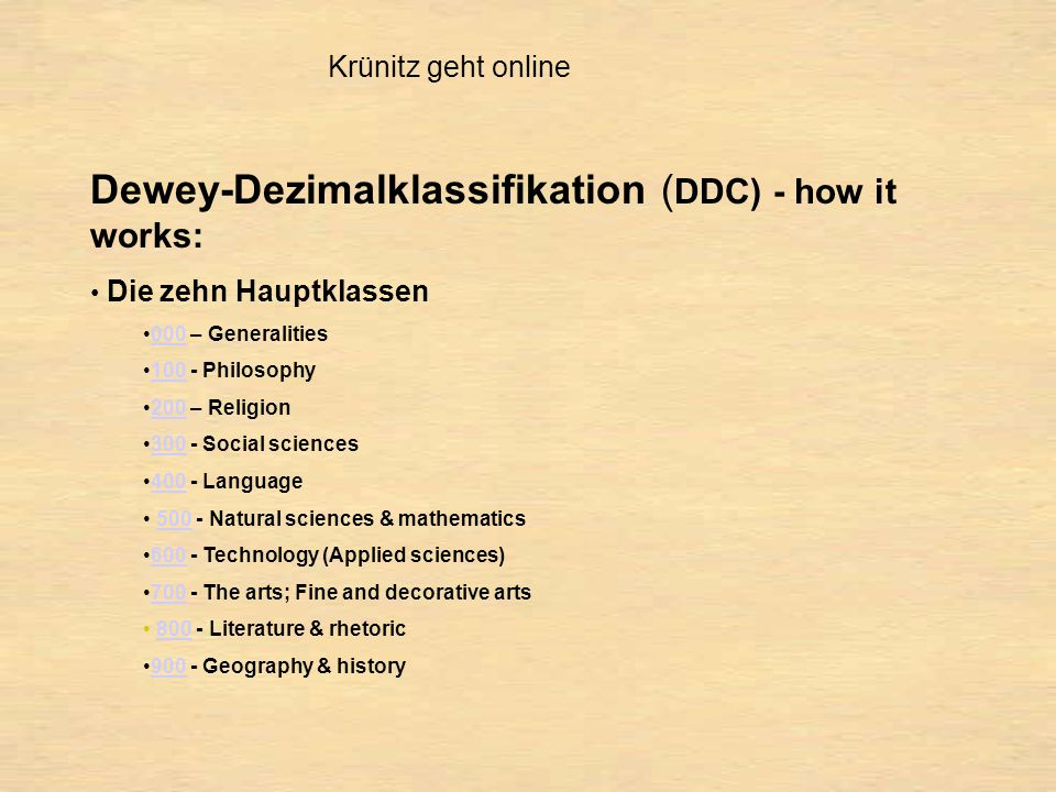 Krünitz geht online Dewey-Dezimalklassifikation ( DDC) - how it works: Die zehn Hauptklassen 000 – Generalities Philosophy – Religion Social sciences Language Natural sciences & mathematics Technology (Applied sciences) The arts; Fine and decorative arts Literature & rhetoric Geography & history900