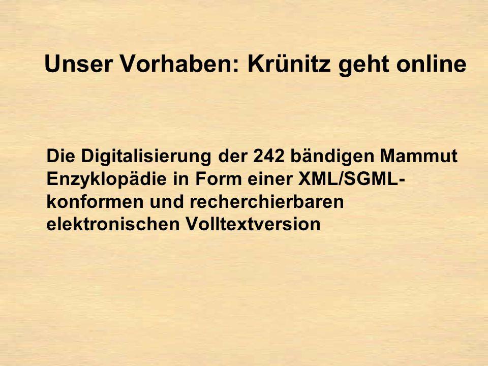 Unser Vorhaben: Krünitz geht online Die Digitalisierung der 242 bändigen Mammut Enzyklopädie in Form einer XML/SGML- konformen und recherchierbaren elektronischen Volltextversion