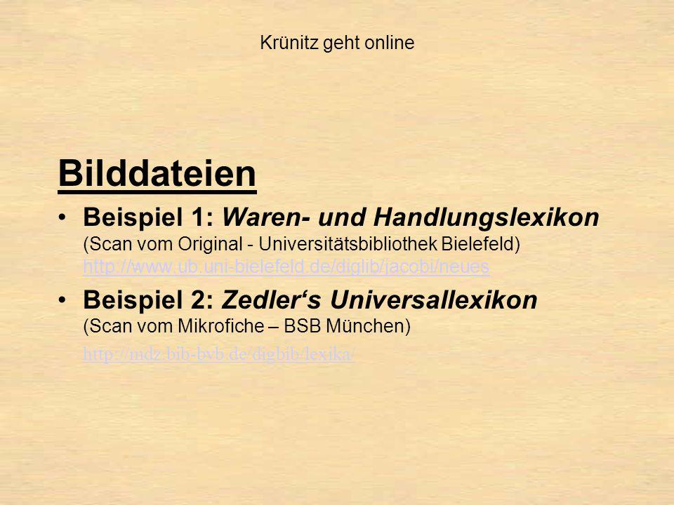 Krünitz geht online Bilddateien Beispiel 1: Waren- und Handlungslexikon (Scan vom Original - Universitätsbibliothek Bielefeld) http://www.ub.uni-bielefeld.de/diglib/jacobi/neues http://www.ub.uni-bielefeld.de/diglib/jacobi/neues Beispiel 2: Zedler's Universallexikon (Scan vom Mikrofiche – BSB München) http://mdz.bib-bvb.de/digbib/lexika/