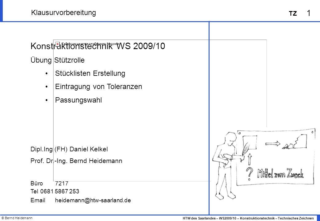 © Bernd Heidemann 1 HTW des Saarlandes – WS2009/10 – Konstruktionstechnik – Technisches Zeichnen TZ Klausurvorbereitung Konstruktionstechnik WS 2009/1