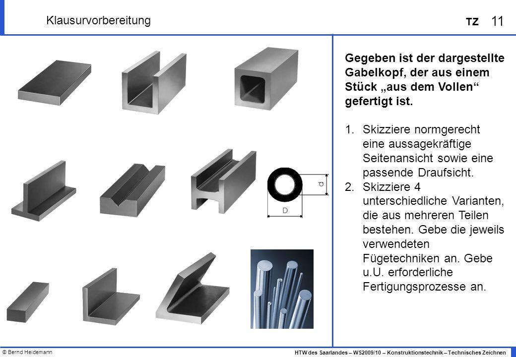 © Bernd Heidemann 11 HTW des Saarlandes – WS2009/10 – Konstruktionstechnik – Technisches Zeichnen TZ Klausurvorbereitung Gegeben ist der dargestellte