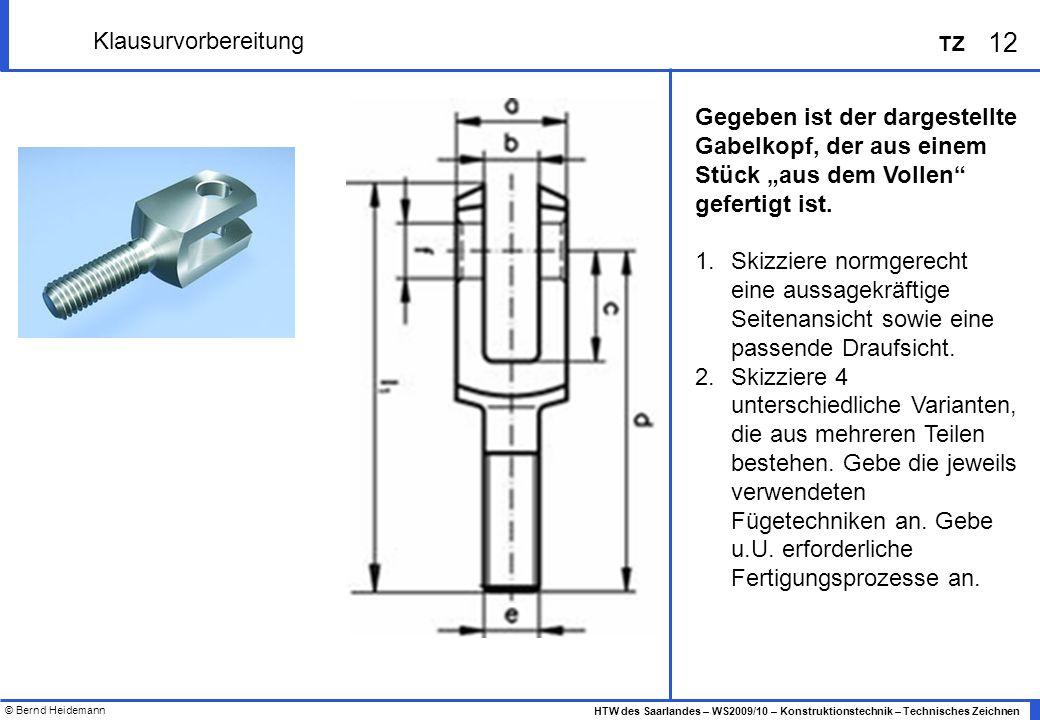 © Bernd Heidemann 12 HTW des Saarlandes – WS2009/10 – Konstruktionstechnik – Technisches Zeichnen TZ Klausurvorbereitung Gegeben ist der dargestellte