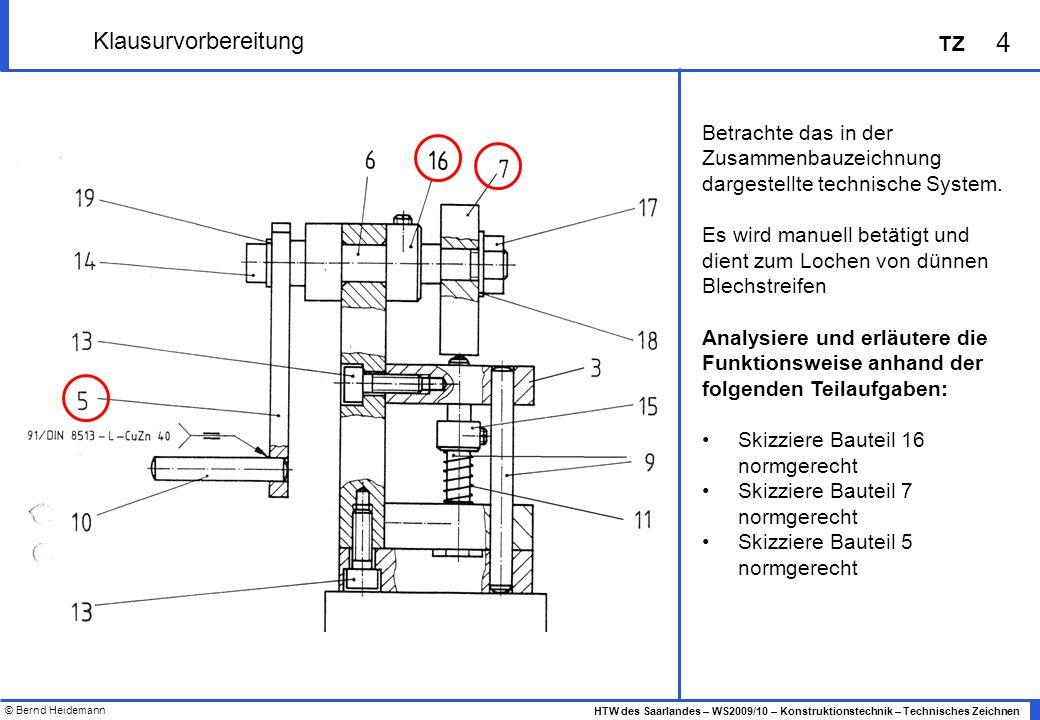 © Bernd Heidemann 5 HTW des Saarlandes – WS2009/10 – Konstruktionstechnik – Technisches Zeichnen TZ Klausurvorbereitung Betrachte das in der Zusammenbauzeichnung dargestellte technische System.