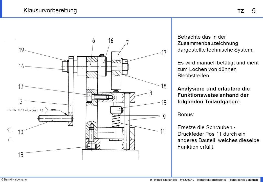 © Bernd Heidemann 5 HTW des Saarlandes – WS2009/10 – Konstruktionstechnik – Technisches Zeichnen TZ Klausurvorbereitung Betrachte das in der Zusammenb