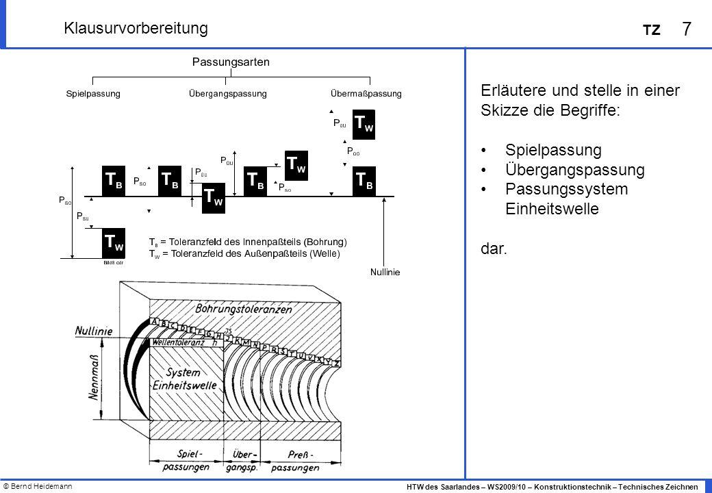 © Bernd Heidemann 8 HTW des Saarlandes – WS2009/10 – Konstruktionstechnik – Technisches Zeichnen TZ Klausurvorbereitung Betrachte das in der Zusammenbauzeichnung dargestellte technische System.