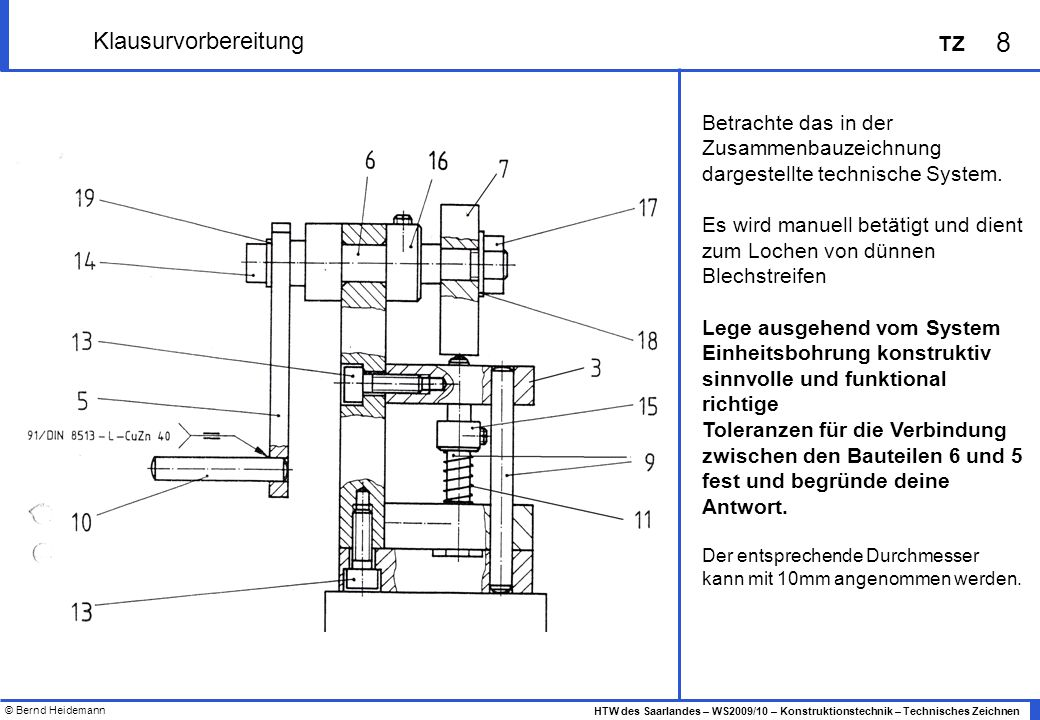 © Bernd Heidemann 8 HTW des Saarlandes – WS2009/10 – Konstruktionstechnik – Technisches Zeichnen TZ Klausurvorbereitung Betrachte das in der Zusammenb