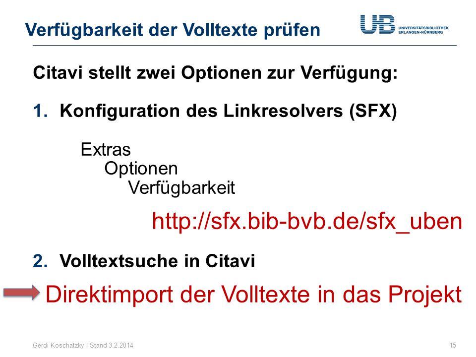 Verfügbarkeit der Volltexte prüfen Gerdi Koschatzky | Stand 3.2.201415 Citavi stellt zwei Optionen zur Verfügung: 1.Konfiguration des Linkresolvers (SFX) Extras Optionen Verfügbarkeit http://sfx.bib-bvb.de/sfx_uben 2.Volltextsuche in Citavi Direktimport der Volltexte in das Projekt