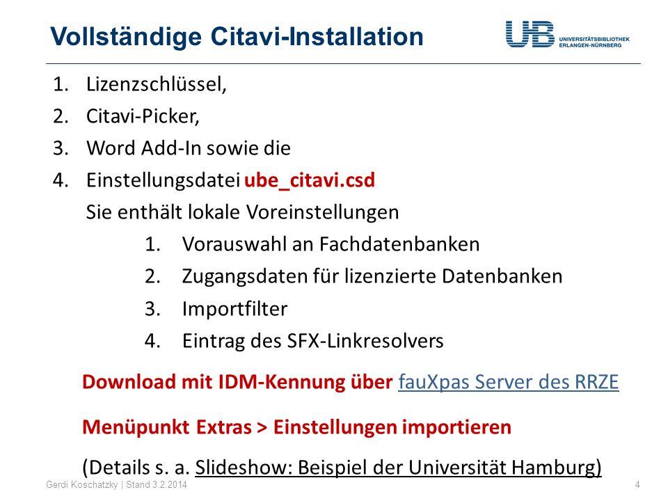 Vollständige Citavi-Installation Gerdi Koschatzky | Stand 3.2.20144 1.Lizenzschlüssel, 2.Citavi-Picker, 3.Word Add-In sowie die 4.Einstellungsdatei ube_citavi.csd Sie enthält lokale Voreinstellungen 1.Vorauswahl an Fachdatenbanken 2.Zugangsdaten für lizenzierte Datenbanken 3.Importfilter 4.Eintrag des SFX-Linkresolvers Download mit IDM-Kennung über fauXpas Server des RRZEfauXpas Server des RRZE Menüpunkt Extras > Einstellungen importieren (Details s.