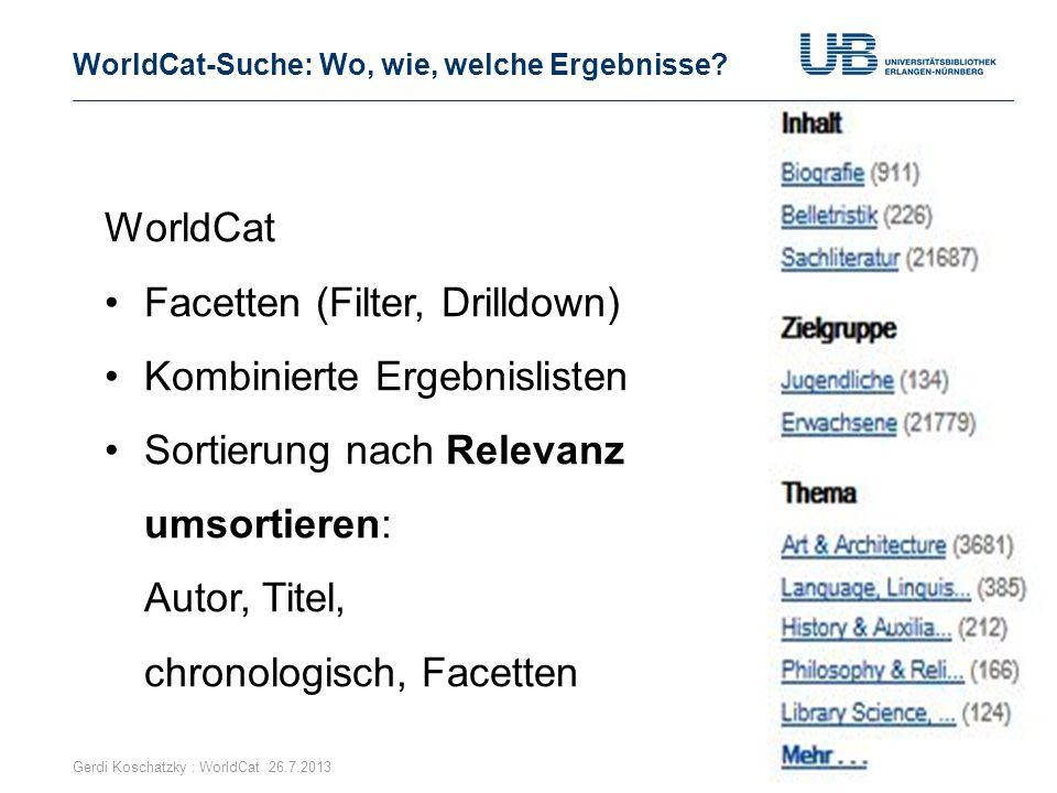 WorldCat-Suche: Wo, wie, welche Ergebnisse? Gerdi Koschatzky : WorldCat 26.7.201310 WorldCat Facetten (Filter, Drilldown) Kombinierte Ergebnislisten S