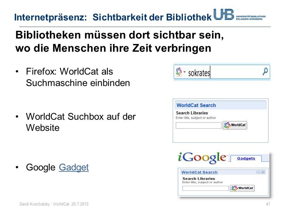 Internetpräsenz: Sichtbarkeit der Bibliothek 47Gerdi Koschatzky : WorldCat 26.7.2013 Bibliotheken müssen dort sichtbar sein, wo die Menschen ihre Zeit