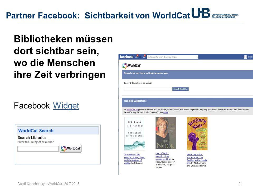 Partner Facebook: Sichtbarkeit von WorldCat 51Gerdi Koschatzky : WorldCat 26.7.2013 Bibliotheken müssen dort sichtbar sein, wo die Menschen ihre Zeit