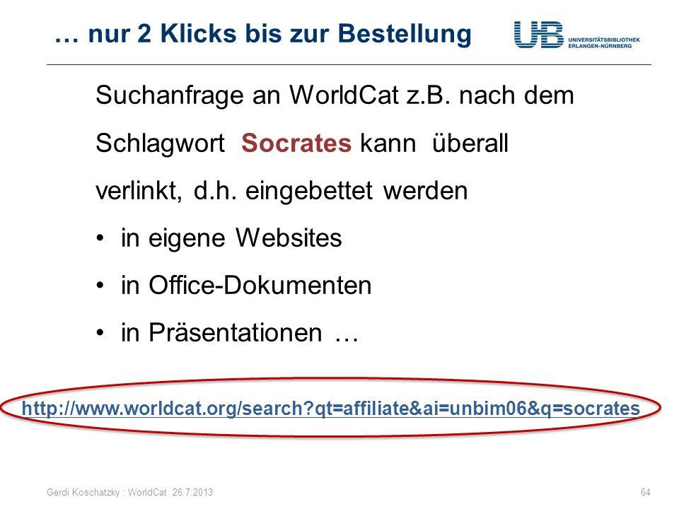 … nur 2 Klicks bis zur Bestellung Gerdi Koschatzky : WorldCat 26.7.201364 Suchanfrage an WorldCat z.B. nach dem Schlagwort Socrates kann überall verli